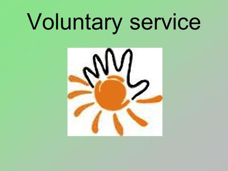 Voluntary service. In the beginning, volunteering was not organized by any institutions. With time, churches started to organize help for the poor and.