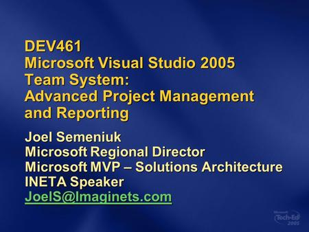 DEV461 Microsoft Visual Studio 2005 Team System: Advanced Project Management and Reporting Joel Semeniuk Microsoft Regional Director Microsoft MVP – Solutions.