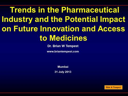 Hale & Tempest Trends in the Pharmaceutical Industry and the Potential Impact on Future Innovation and Access to Medicines Dr. Brian W Tempest www.briantempest.com.