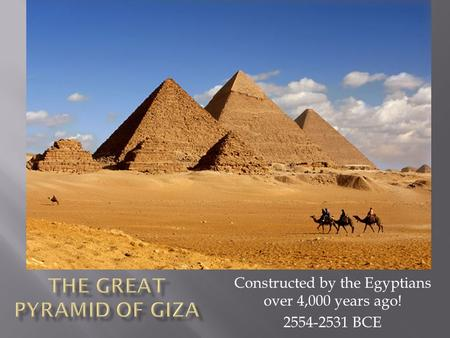 Constructed by the Egyptians over 4,000 years ago! 2554-2531 BCE.