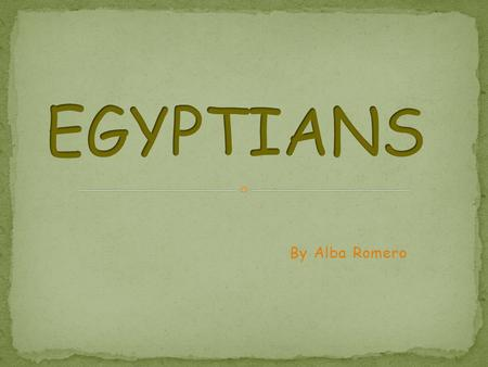 By Alba Romero. Who were the Egyptians? Pyramids. Mummification, Gods and Beliefs. Hieroglyphs.