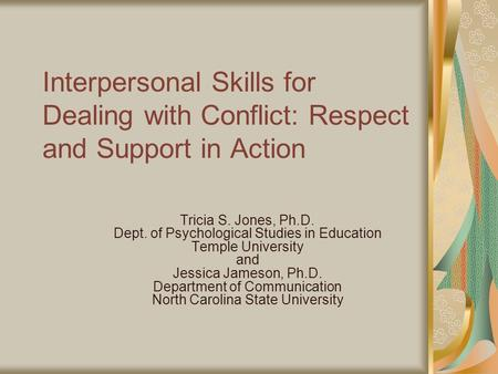Interpersonal Skills for Dealing with Conflict: Respect and Support in Action Tricia S. Jones, Ph.D. Dept. of Psychological Studies in Education Temple.
