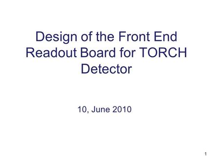 1 Design of the Front End Readout Board for TORCH Detector 10, June 2010.