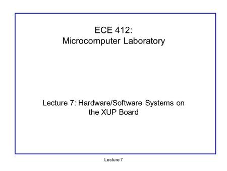 Lecture 7 Lecture 7: Hardware/Software Systems on the XUP Board ECE 412: Microcomputer Laboratory.