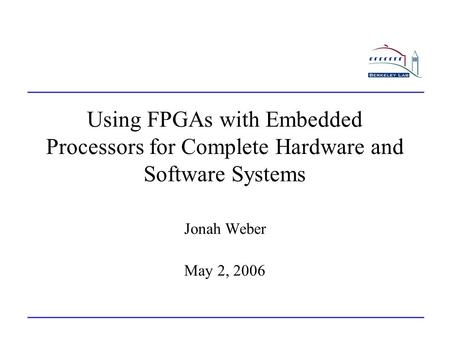 Using FPGAs with Embedded Processors for Complete Hardware and Software Systems Jonah Weber May 2, 2006.