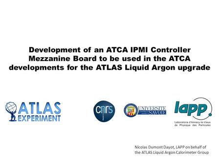 Development of an ATCA IPMI Controller Mezzanine Board to be used in the ATCA developments for the ATLAS Liquid Argon upgrade Nicolas Dumont Dayot, LAPP.