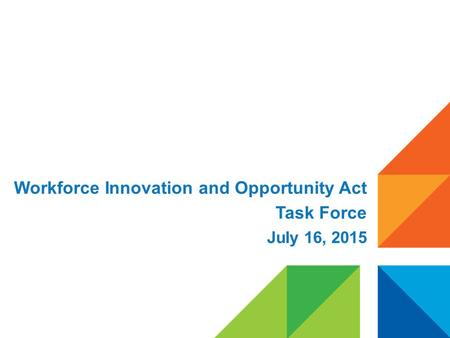 Workforce Innovation and Opportunity Act Task Force July 16, 2015.