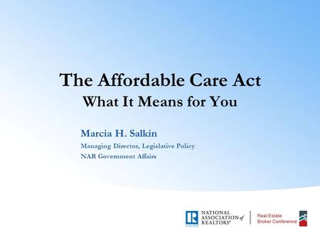 The Affordable Care Act What It Means for You Marcia H. Salkin Managing Director, Legislative Policy NAR Government Affairs.
