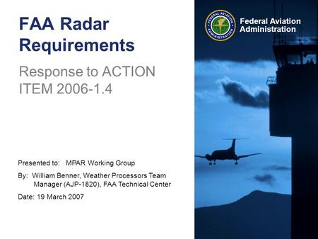 Presented to: MPAR Working Group By: William Benner, Weather Processors Team Manager (AJP-1820), FAA Technical Center Date: 19 March 2007 Federal Aviation.