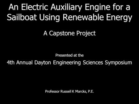 An Electric Auxiliary Engine for a Sailboat Using Renewable Energy A Capstone Project Presented at the 4th Annual Dayton Engineering Sciences Symposium.