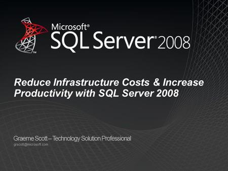 Graeme Scott – Technology Solution Professional Reduce Infrastructure Costs & Increase Productivity with SQL Server 2008.