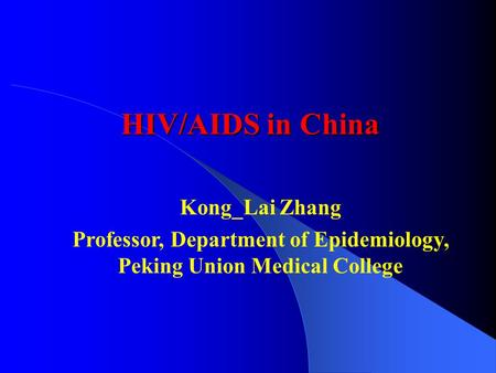 HIV/AIDS in China Kong_Lai Zhang Professor, Department of Epidemiology, Peking Union Medical College.