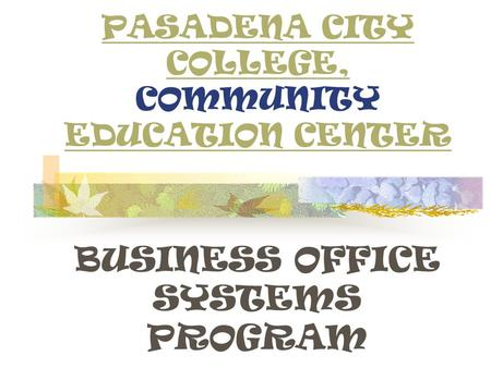 PASADENA CITY COLLEGE, PASADENA CITY COLLEGE, COMMUNITY EDUCATION CENTER EDUCATION CENTER BUSINESS OFFICE SYSTEMS PROGRAM.