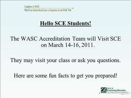 Hello SCE Students! The WASC Accreditation Team will Visit SCE on March 14-16, 2011. They may visit your class or ask you questions. Here are some fun.
