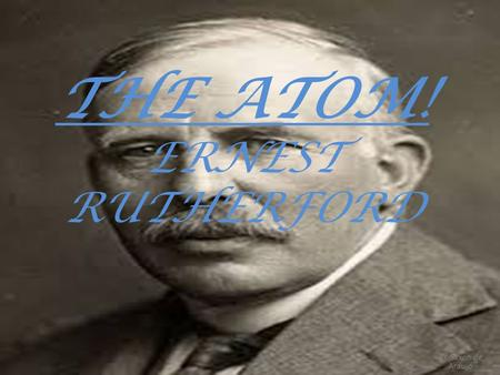 THE ATOM! ERNEST RUTHERFORD BY Saxon de Araujo. Assignment 4 Ernest Rutherford Ernest Rutherford conducted a famous experiment called the gold foil experiment.