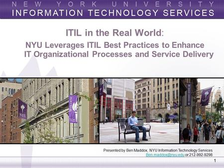 ITIL in the Real World: NYU Leverages ITIL Best Practices to Enhance IT Organizational Processes and Service Delivery Presented by Ben Maddox, NYU Information.