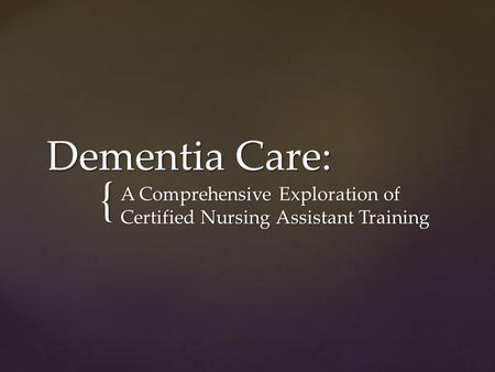 { Dementia Care: A Comprehensive Exploration of Certified Nursing Assistant Training.