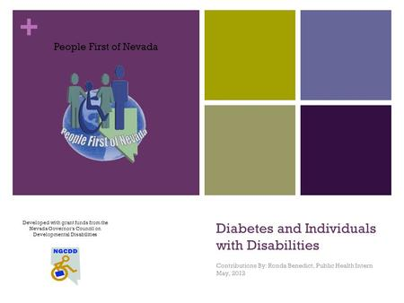+ Diabetes and Individuals with Disabilities Contributions By: Ronda Benedict, Public Health Intern May, 2012 Developed with grant funds from the Nevada.