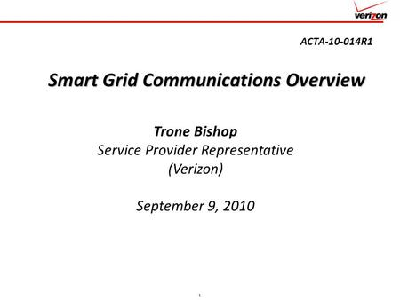 1 ACTA-10-014R1 Smart Grid Communications Overview Trone Bishop Service Provider Representative (Verizon) September 9, 2010.