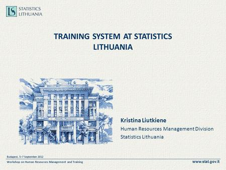 Www.stat.gov.lt Budapest, 5–7 September 2012 Workshop on Human Resources Management and Training TRAINING SYSTEM AT STATISTICS LITHUANIA Kristina Liutkiene.