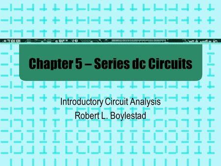 Chapter 5 – Series dc Circuits Introductory Circuit Analysis Robert L. Boylestad.