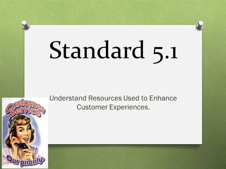 Standard 5.1 Understand Resources Used to Enhance Customer Experiences.