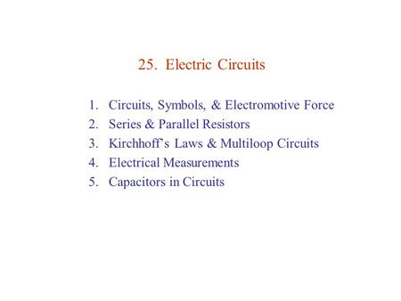 25. Electric Circuits 1.Circuits, Symbols, & Electromotive Force 2.Series & Parallel Resistors 3.Kirchhoff's Laws & Multiloop Circuits 4.Electrical Measurements.
