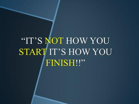 """IT'S NOT HOW YOU START IT'S HOW YOU FINISH!!""."