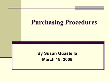 Purchasing Procedures By Susan Guastella March 18, 2008.