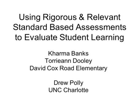 Using Rigorous & Relevant Standard Based Assessments to Evaluate Student Learning Kharma Banks Torrieann Dooley David Cox Road Elementary Drew Polly UNC.