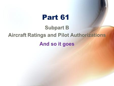 Part 61 Subpart B Aircraft Ratings and Pilot Authorizations And so it goes.