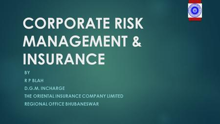 CORPORATE RISK MANAGEMENT & INSURANCE BY R P BLAH D.G.M. INCHARGE THE ORIENTAL INSURANCE COMPANY LIMITED REGIONAL OFFICE BHUBANESWAR.