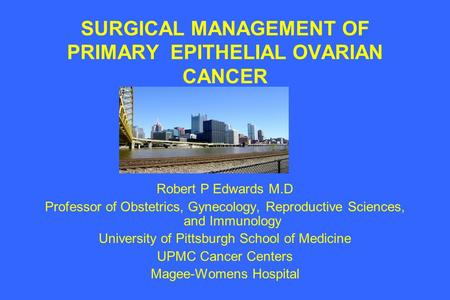 SURGICAL MANAGEMENT OF PRIMARY EPITHELIAL OVARIAN CANCER Robert P Edwards M.D Professor of Obstetrics, Gynecology, Reproductive Sciences, and Immunology.