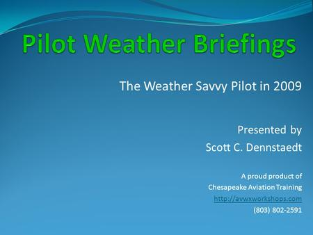 The Weather Savvy Pilot in 2009 Presented by Scott C. Dennstaedt A proud product of Chesapeake Aviation Training  (803) 802-2591.