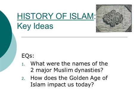 HISTORY OF ISLAM: Key Ideas EQs: 1. What were the names of the 2 major Muslim dynasties? 2. How does the Golden Age of Islam impact us today?