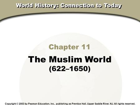 Chapter 11 The Muslim World (622–1650) Copyright © 2003 by Pearson Education, Inc., publishing as Prentice Hall, Upper Saddle River, NJ. All rights reserved.