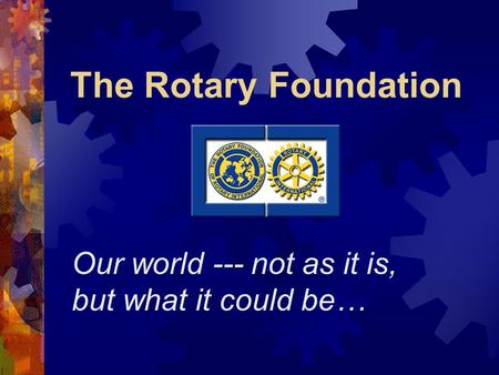 The Rotary Foundation Our world --- not as it is, but what it could be…