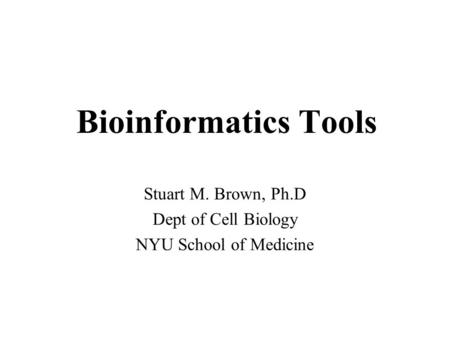 Bioinformatics Tools Stuart M. Brown, Ph.D Dept of Cell Biology NYU School of Medicine.