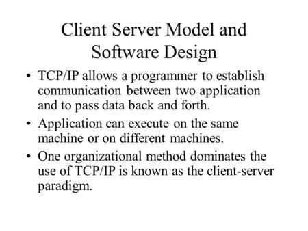 Client Server Model and Software Design TCP/IP allows a programmer to establish communication between two application and to pass data back and forth.