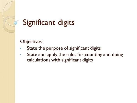 Significant digits Objectives: State the purpose of significant digits