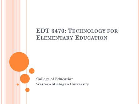 EDT 3470: T ECHNOLOGY FOR E LEMENTARY E DUCATION College of Education Western Michigan University.