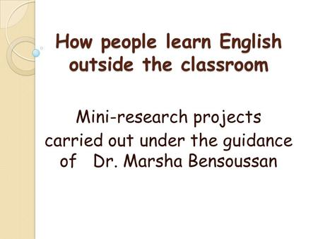 How people learn English outside the classroom Mini-research projects carried out under the guidance of Dr. Marsha Bensoussan.