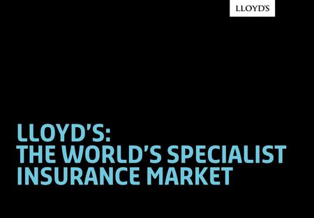 Lloyd's: THE WORLD'S SPECIALIST INSURANCE MARKET.