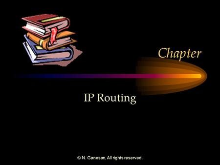 © N. Ganesan, All rights reserved. Chapter IP Routing.