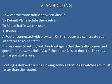 VLAN ROUTING How can we route traffic between vlans ? By Default Vlans isolate them selves. To Route Traffic we can use: 1. Router: A Router connected.