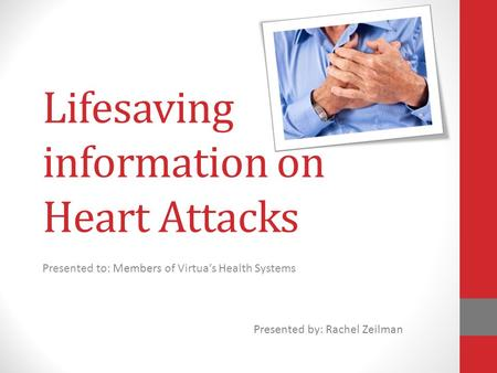 Lifesaving information on Heart Attacks Presented to: Members of Virtua's Health Systems Presented by: Rachel Zeilman.