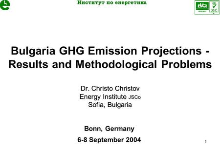 1 Dr. Christo Christov Energy Institute JSCo Sofia, Bulgaria Bulgaria GHG Emission Projections - Results and Methodological Problems Dr. Christo Christov.