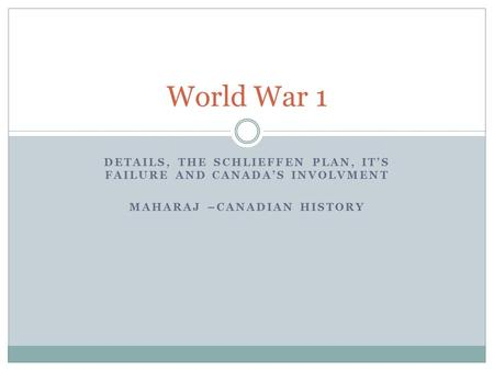 World War 1 Details, the schlieffen plan, it's failure and canada's involvment Maharaj –Canadian history.