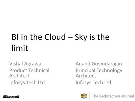 BI in the Cloud – Sky is the limit Vishal Agrawal Product Technical Architect Infosys Tech Ltd Anand Govindarajan Principal Technology Architect Infosys.