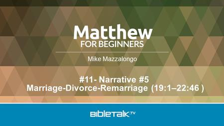 Mike Mazzalongo #11- Narrative #5 Marriage-Divorce-Remarriage (19:1–22:46 )